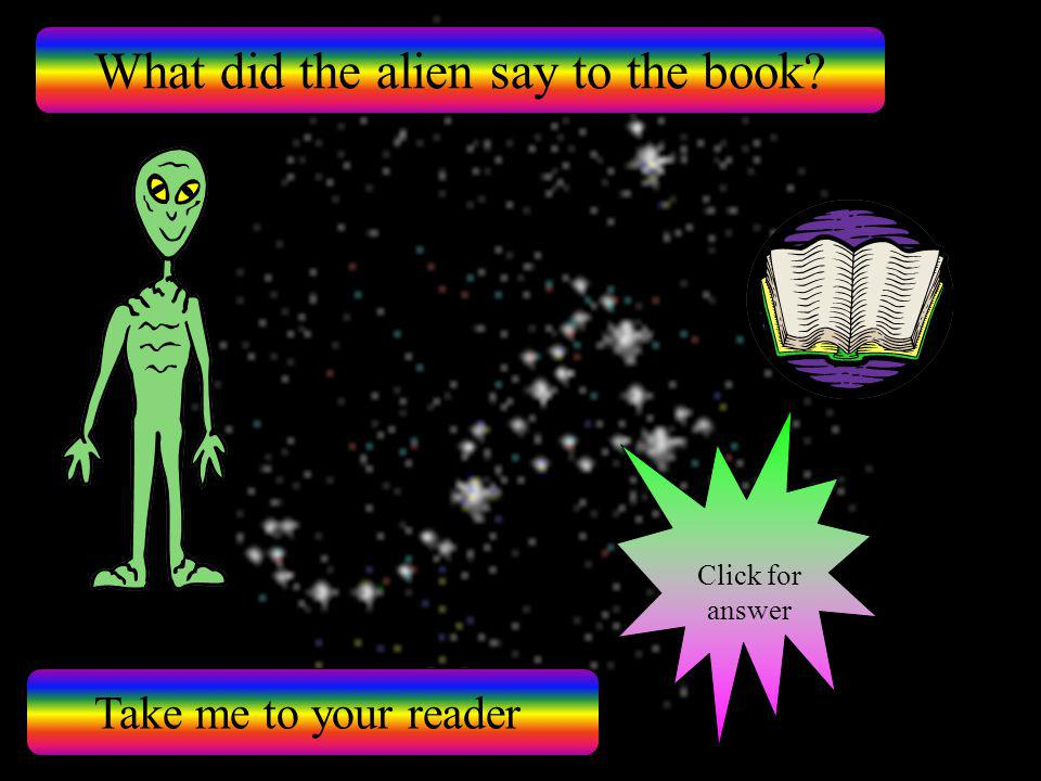 What did the alien say to the book? Take me to your reader Click for answer