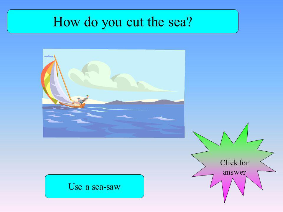 How do you cut the sea? Use a sea-saw Click for answer