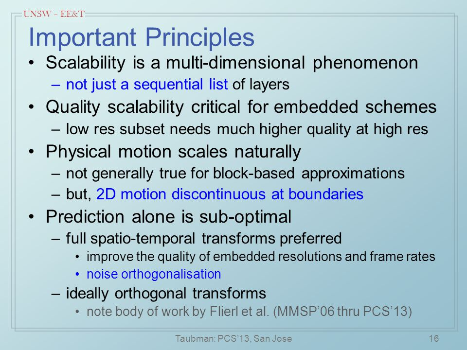 UNSW – EE&T Important Principles Scalability is a multi-dimensional phenomenon –not just a sequential list of layers Quality scalability critical for embedded schemes –low res subset needs much higher quality at high res Physical motion scales naturally –not generally true for block-based approximations –but, 2D motion discontinuous at boundaries Prediction alone is sub-optimal –full spatio-temporal transforms preferred improve the quality of embedded resolutions and frame rates noise orthogonalisation –ideally orthogonal transforms note body of work by Flierl et al.