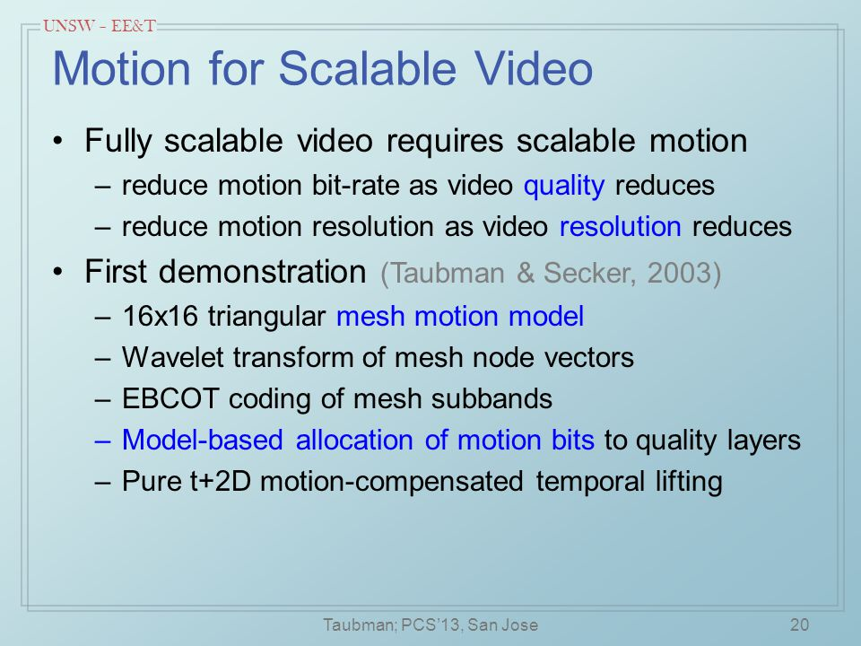 UNSW – EE&T Motion for Scalable Video Fully scalable video requires scalable motion –reduce motion bit-rate as video quality reduces –reduce motion resolution as video resolution reduces First demonstration (Taubman & Secker, 2003) –16x16 triangular mesh motion model –Wavelet transform of mesh node vectors –EBCOT coding of mesh subbands –Model-based allocation of motion bits to quality layers –Pure t+2D motion-compensated temporal lifting 20Taubman; PCS'13, San Jose