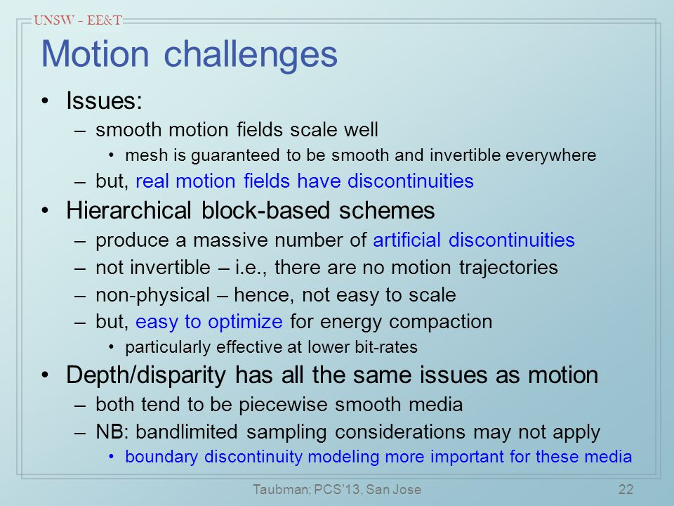 UNSW – EE&T Motion challenges Issues: –smooth motion fields scale well mesh is guaranteed to be smooth and invertible everywhere –but, real motion fields have discontinuities Hierarchical block-based schemes –produce a massive number of artificial discontinuities –not invertible – i.e., there are no motion trajectories –non-physical – hence, not easy to scale –but, easy to optimize for energy compaction particularly effective at lower bit-rates Depth/disparity has all the same issues as motion –both tend to be piecewise smooth media –NB: bandlimited sampling considerations may not apply boundary discontinuity modeling more important for these media 22Taubman; PCS'13, San Jose