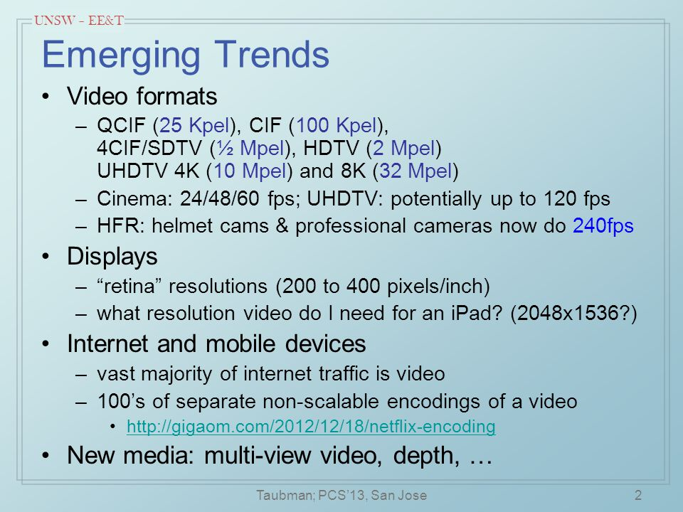 UNSW – EE&T Emerging Trends Video formats –QCIF (25 Kpel), CIF (100 Kpel), 4CIF/SDTV (½ Mpel), HDTV (2 Mpel) UHDTV 4K (10 Mpel) and 8K (32 Mpel) –Cine