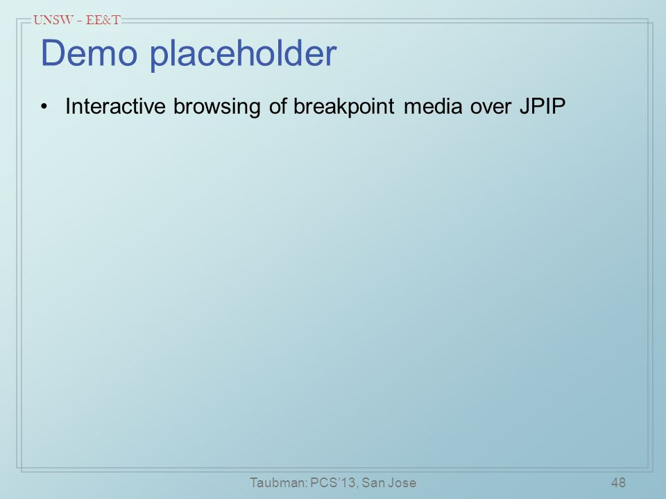 UNSW – EE&T Demo placeholder Interactive browsing of breakpoint media over JPIP Taubman: PCS'13, San Jose48