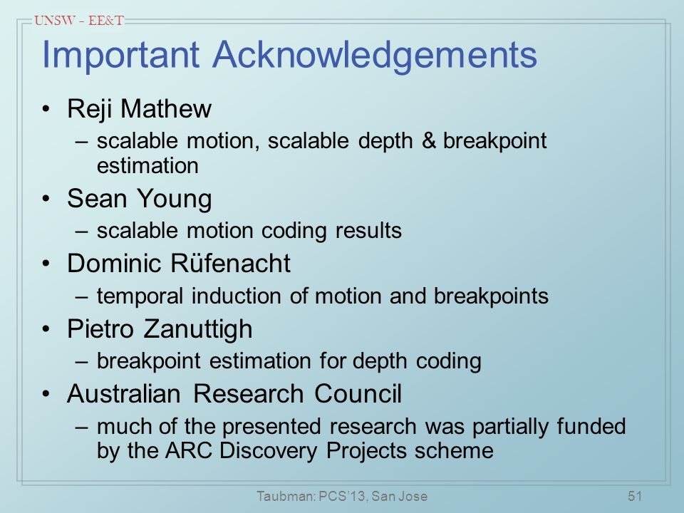UNSW – EE&T Important Acknowledgements Reji Mathew –scalable motion, scalable depth & breakpoint estimation Sean Young –scalable motion coding results Dominic Rüfenacht –temporal induction of motion and breakpoints Pietro Zanuttigh –breakpoint estimation for depth coding Australian Research Council –much of the presented research was partially funded by the ARC Discovery Projects scheme Taubman: PCS'13, San Jose51