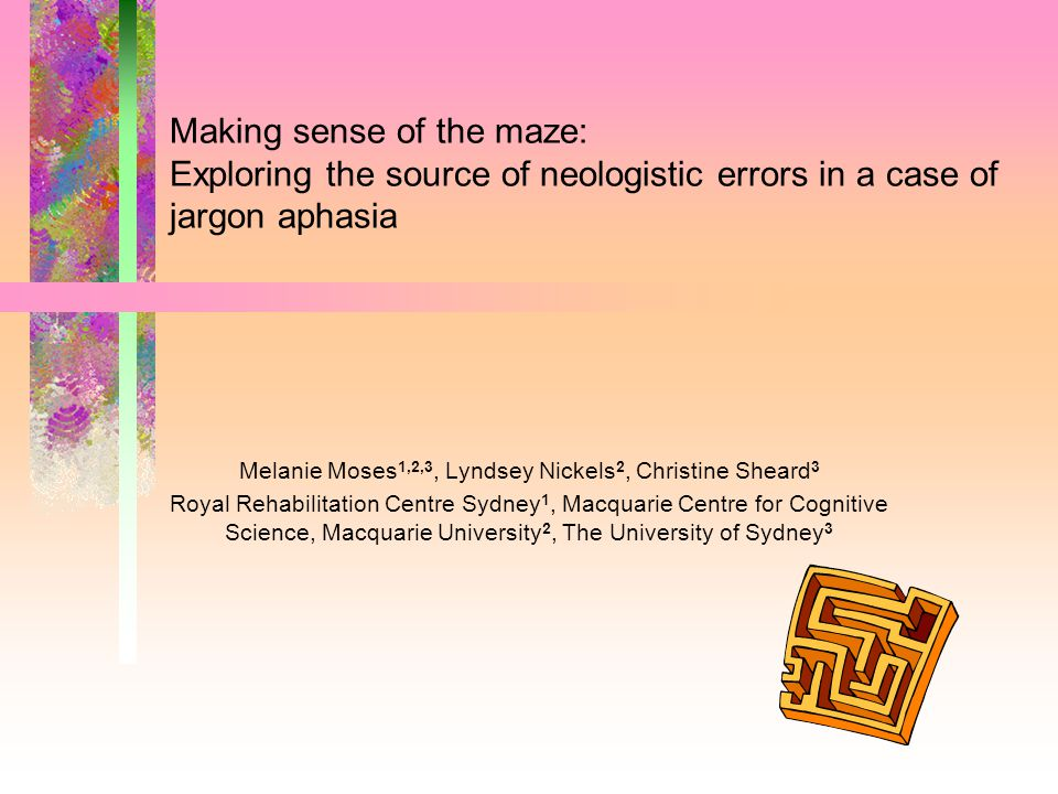 Making sense of the maze: Exploring the source of neologistic errors in a case of jargon aphasia Melanie Moses 1,2,3, Lyndsey Nickels 2, Christine Sheard 3 Royal Rehabilitation Centre Sydney 1, Macquarie Centre for Cognitive Science, Macquarie University 2, The University of Sydney 3