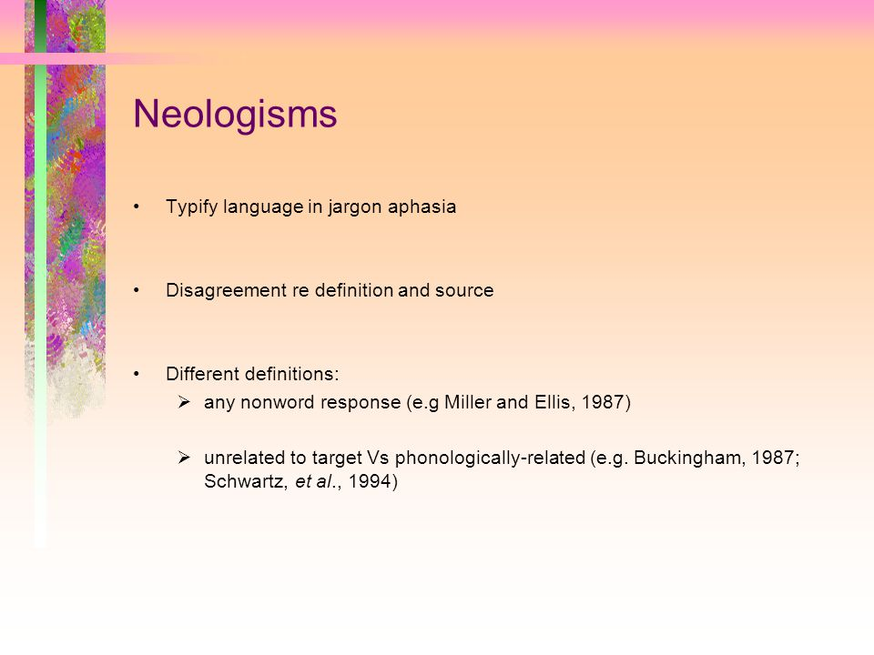 Neologisms Typify language in jargon aphasia Disagreement re definition and source Different definitions:  any nonword response (e.g Miller and Ellis, 1987)  unrelated to target Vs phonologically-related (e.g.