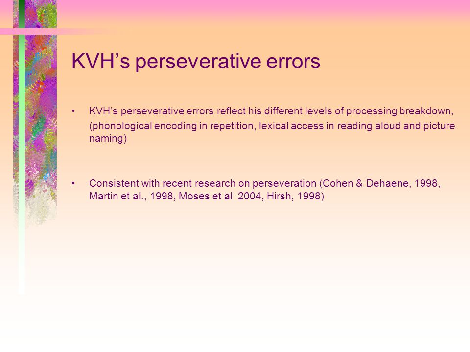 KVH's perseverative errors KVH's perseverative errors reflect his different levels of processing breakdown, (phonological encoding in repetition, lexical access in reading aloud and picture naming) Consistent with recent research on perseveration (Cohen & Dehaene, 1998, Martin et al., 1998, Moses et al 2004, Hirsh, 1998)