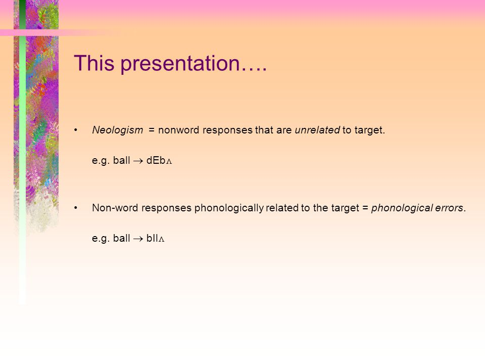 This presentation…. Neologism = nonword responses that are unrelated to target.