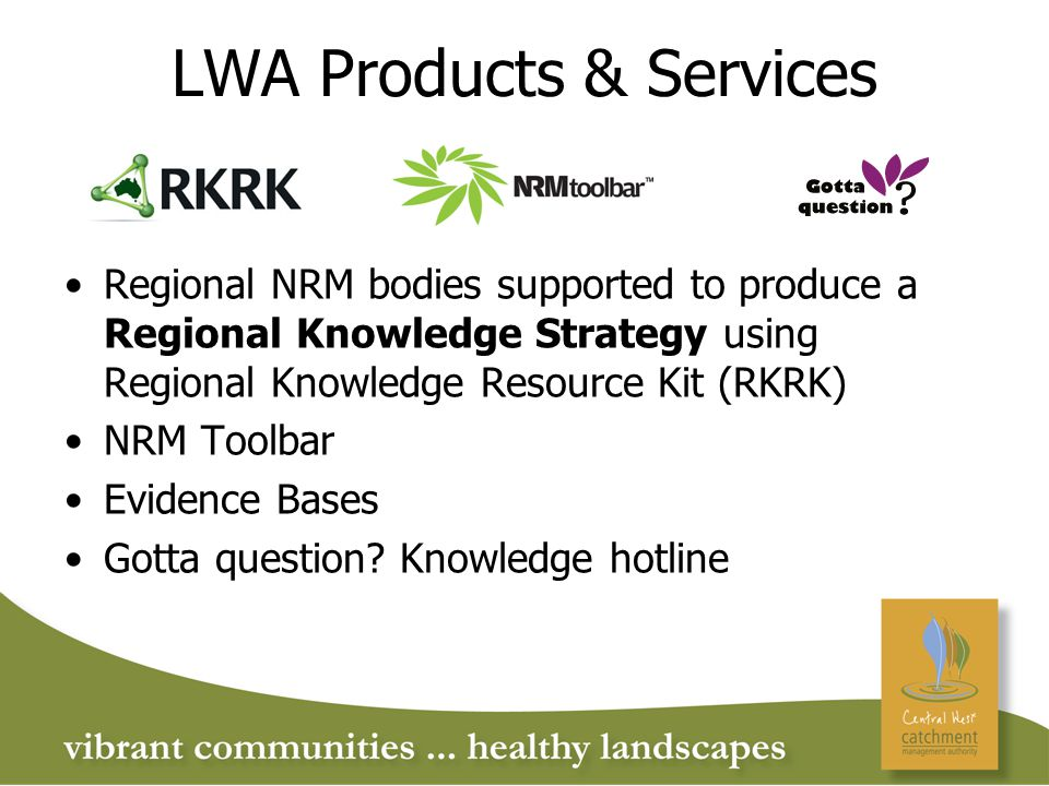 LWA Products & Services Regional NRM bodies supported to produce a Regional Knowledge Strategy using Regional Knowledge Resource Kit (RKRK) NRM Toolbar Evidence Bases Gotta question.