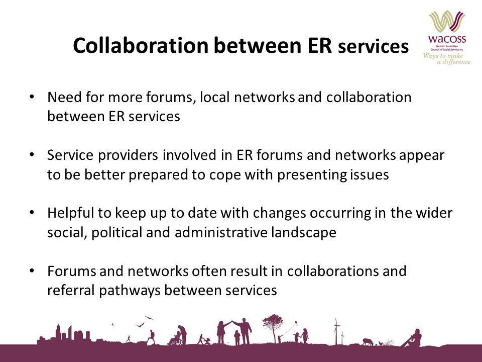 Collaboration between ER services Need for more forums, local networks and collaboration between ER services Service providers involved in ER forums and networks appear to be better prepared to cope with presenting issues Helpful to keep up to date with changes occurring in the wider social, political and administrative landscape Forums and networks often result in collaborations and referral pathways between services