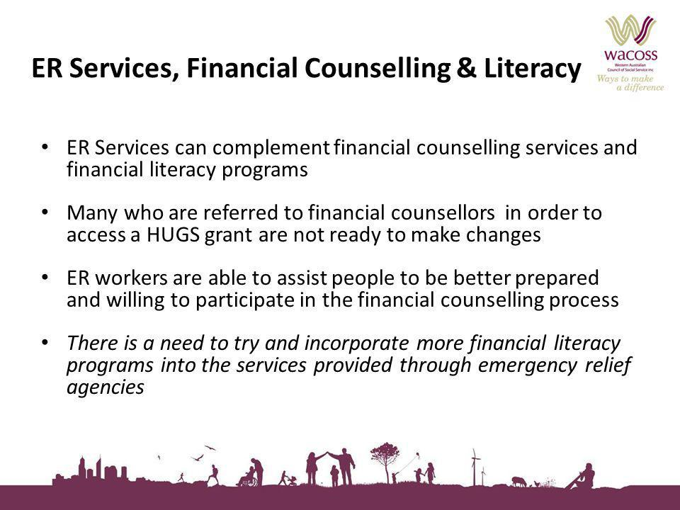 ER Services, Financial Counselling & Literacy ER Services can complement financial counselling services and financial literacy programs Many who are referred to financial counsellors in order to access a HUGS grant are not ready to make changes ER workers are able to assist people to be better prepared and willing to participate in the financial counselling process There is a need to try and incorporate more financial literacy programs into the services provided through emergency relief agencies