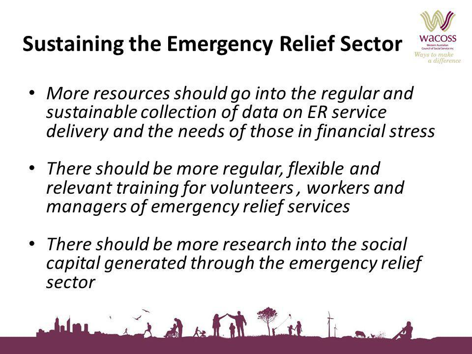 Sustaining the Emergency Relief Sector More resources should go into the regular and sustainable collection of data on ER service delivery and the needs of those in financial stress There should be more regular, flexible and relevant training for volunteers, workers and managers of emergency relief services There should be more research into the social capital generated through the emergency relief sector