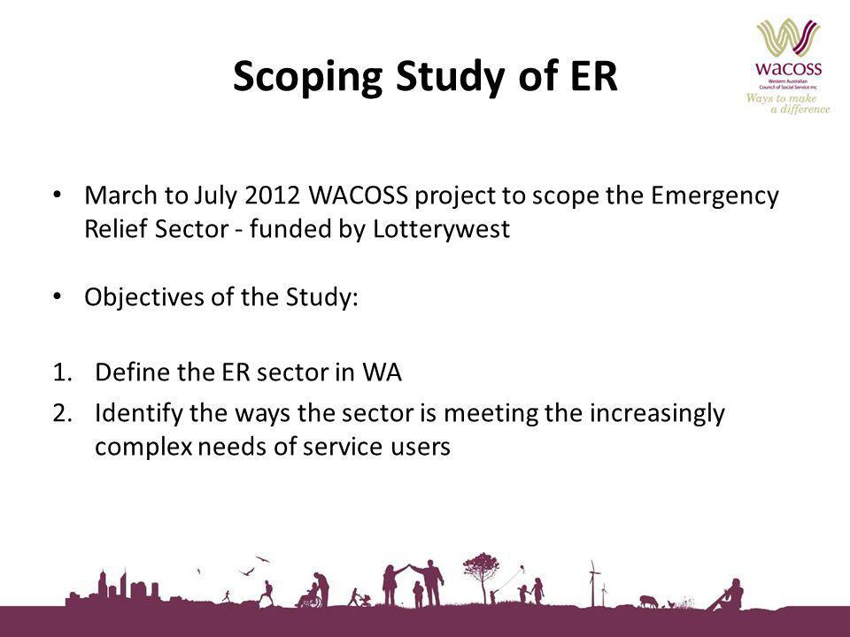 Scoping Study of ER March to July 2012 WACOSS project to scope the Emergency Relief Sector - funded by Lotterywest Objectives of the Study: 1.Define the ER sector in WA 2.Identify the ways the sector is meeting the increasingly complex needs of service users