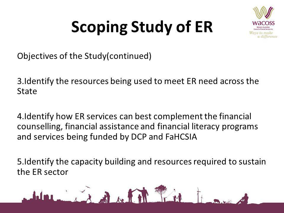 Scoping Study of ER Objectives of the Study(continued) 3.Identify the resources being used to meet ER need across the State 4.Identify how ER services can best complement the financial counselling, financial assistance and financial literacy programs and services being funded by DCP and FaHCSIA 5.Identify the capacity building and resources required to sustain the ER sector