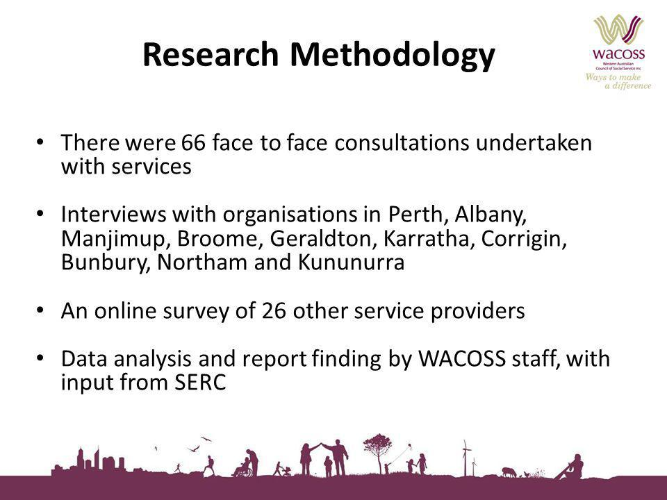 Research Methodology There were 66 face to face consultations undertaken with services Interviews with organisations in Perth, Albany, Manjimup, Broom