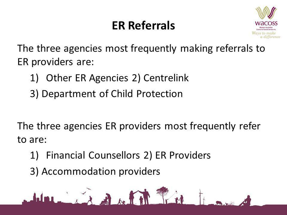 ER Referrals The three agencies most frequently making referrals to ER providers are: 1)Other ER Agencies 2) Centrelink 3) Department of Child Protect