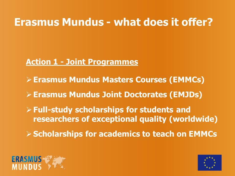 Erasmus Mundus - what does it offer? Action 1 - Joint Programmes  Erasmus Mundus Masters Courses (EMMCs)  Erasmus Mundus Joint Doctorates (EMJDs) 