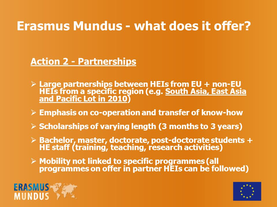 Erasmus Mundus - what does it offer? Action 2 - Partnerships  Large partnerships between HEIs from EU + non-EU HEIs from a specific region (e.g. Sout