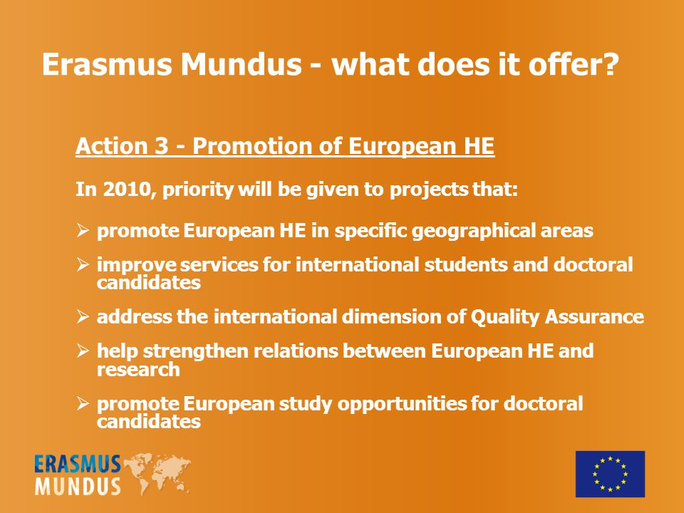 Erasmus Mundus - what does it offer? Action 3 - Promotion of European HE In 2010, priority will be given to projects that:  promote European HE in sp