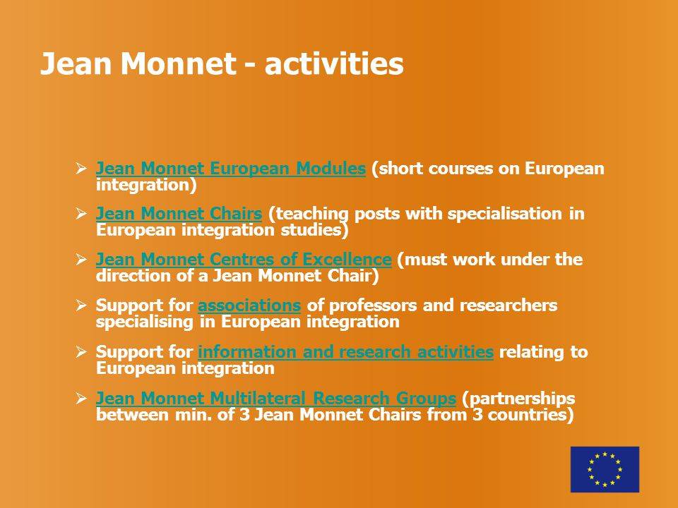 Jean Monnet - activities  Jean Monnet European Modules (short courses on European integration) Jean Monnet European Modules  Jean Monnet Chairs (teaching posts with specialisation in European integration studies) Jean Monnet Chairs  Jean Monnet Centres of Excellence (must work under the direction of a Jean Monnet Chair) Jean Monnet Centres of Excellence  Support for associations of professors and researchers specialising in European integrationassociations  Support for information and research activities relating to European integrationinformation and research activities  Jean Monnet Multilateral Research Groups (partnerships between min.