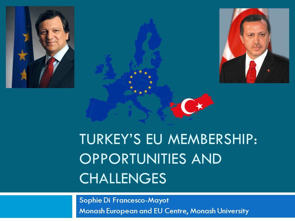 TURKEY'S EU MEMBERSHIP: OPPORTUNITIES AND CHALLENGES Sophie Di Francesco-Mayot Monash European and EU Centre, Monash University