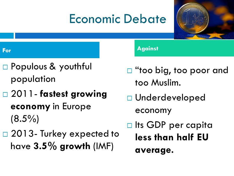 Economic Debate  Populous & youthful population  2011- fastest growing economy in Europe (8.5%)  2013- Turkey expected to have 3.5% growth (IMF) 