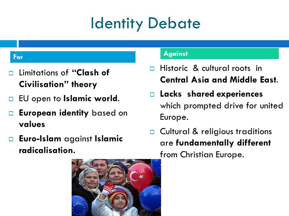 "Identity Debate  Limitations of ""Clash of Civilisation"" theory  EU open to Islamic world.  European identity based on values  Euro-Islam against I"