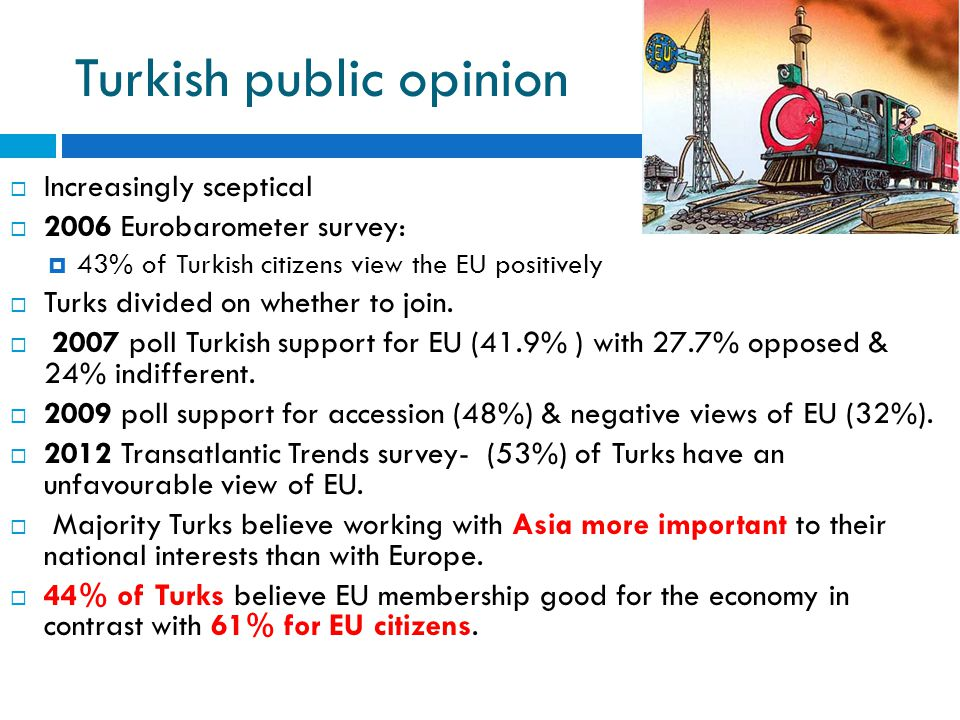 Turkish public opinion  Increasingly sceptical  2006 Eurobarometer survey:  43% of Turkish citizens view the EU positively  Turks divided on wheth
