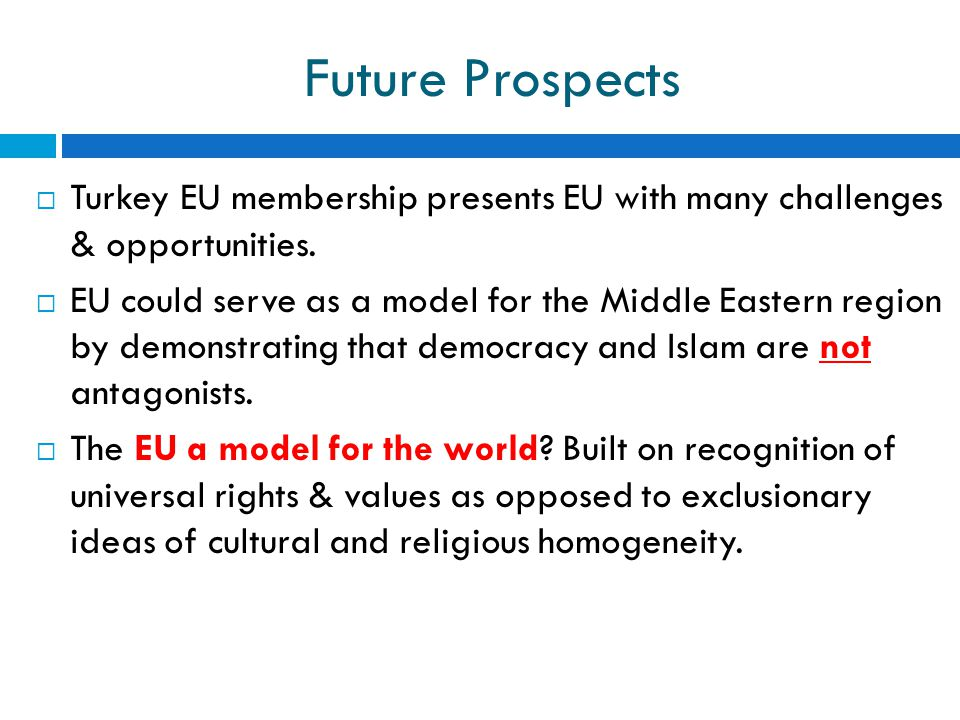 Future Prospects  Turkey EU membership presents EU with many challenges & opportunities.  EU could serve as a model for the Middle Eastern region by