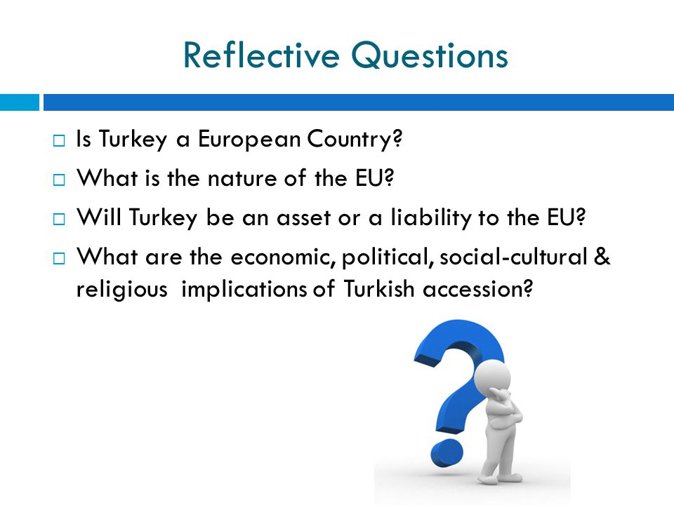 Reflective Questions  Is Turkey a European Country?  What is the nature of the EU?  Will Turkey be an asset or a liability to the EU?  What are th