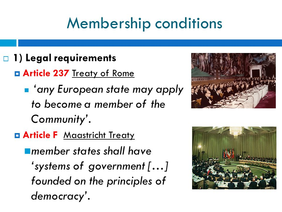 Membership conditions  1) Legal requirements  Article 237 Treaty of Rome 'any European state may apply to become a member of the Community'.  Artic