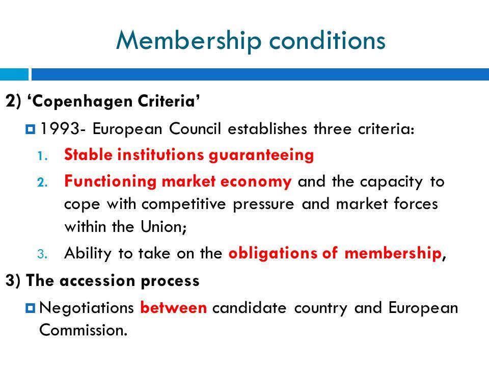 Membership conditions 2) ' Copenhagen Criteria'  1993- European Council establishes three criteria: 1. Stable institutions guaranteeing 2. Functionin