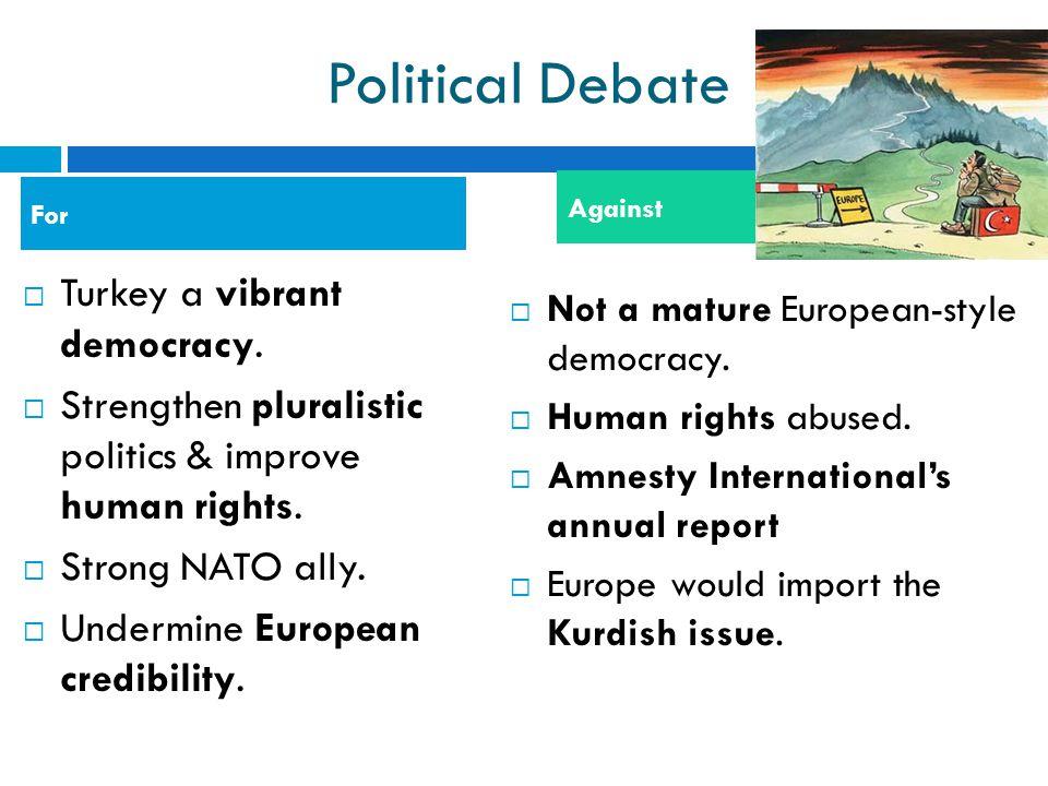 Political Debate  Turkey a vibrant democracy.  Strengthen pluralistic politics & improve human rights.  Strong NATO ally.  Undermine European cred