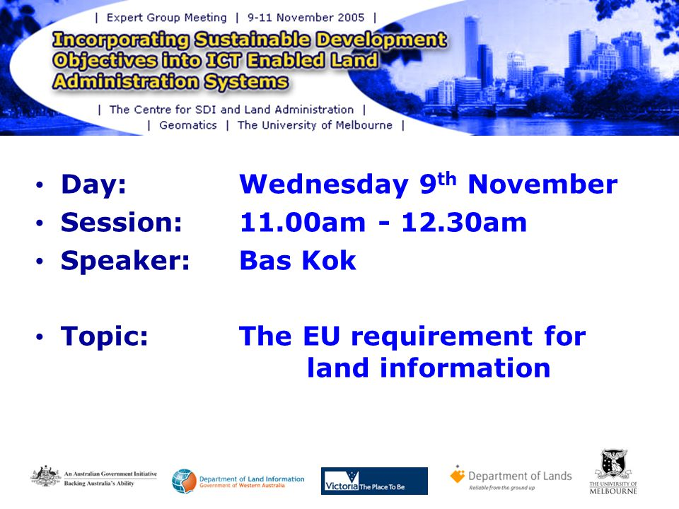 Day: Wednesday 9 th November Session: 11.00am - 12.30am Speaker: Bas Kok Topic:The EU requirement for land information