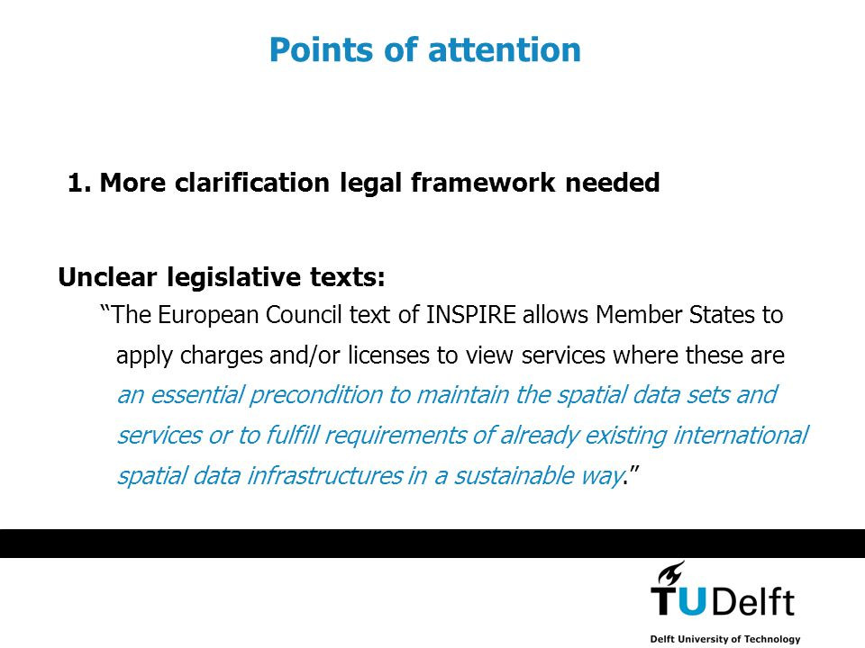 Unclear legislative texts: The European Council text of INSPIRE allows Member States to apply charges and/or licenses to view services where these are an essential precondition to maintain the spatial data sets and services or to fulfill requirements of already existing international spatial data infrastructures in a sustainable way. Points of attention 1.
