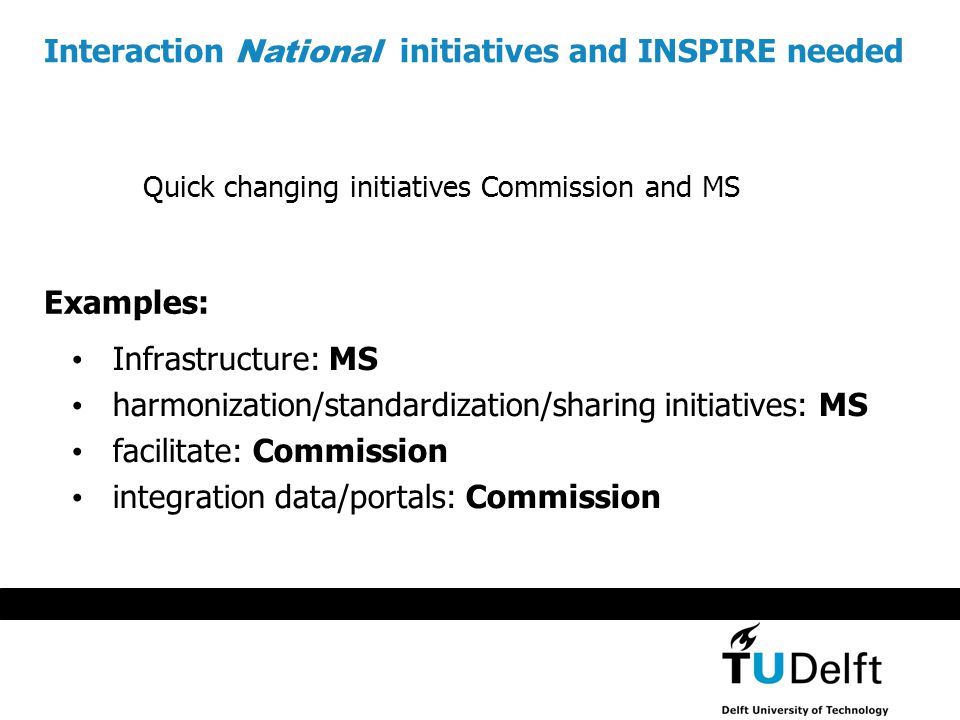 Interaction National initiatives and INSPIRE needed Infrastructure: MS harmonization/standardization/sharing initiatives: MS facilitate: Commission integration data/portals: Commission Examples: Quick changing initiatives Commission and MS