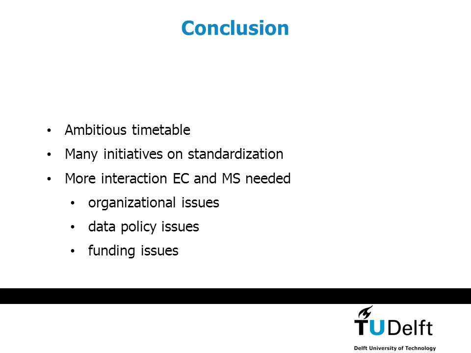 Conclusion Ambitious timetable Many initiatives on standardization More interaction EC and MS needed organizational issues data policy issues funding issues