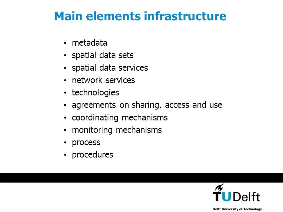 metadata spatial data sets spatial data services network services technologies agreements on sharing, access and use coordinating mechanisms monitoring mechanisms process procedures Main elements infrastructure