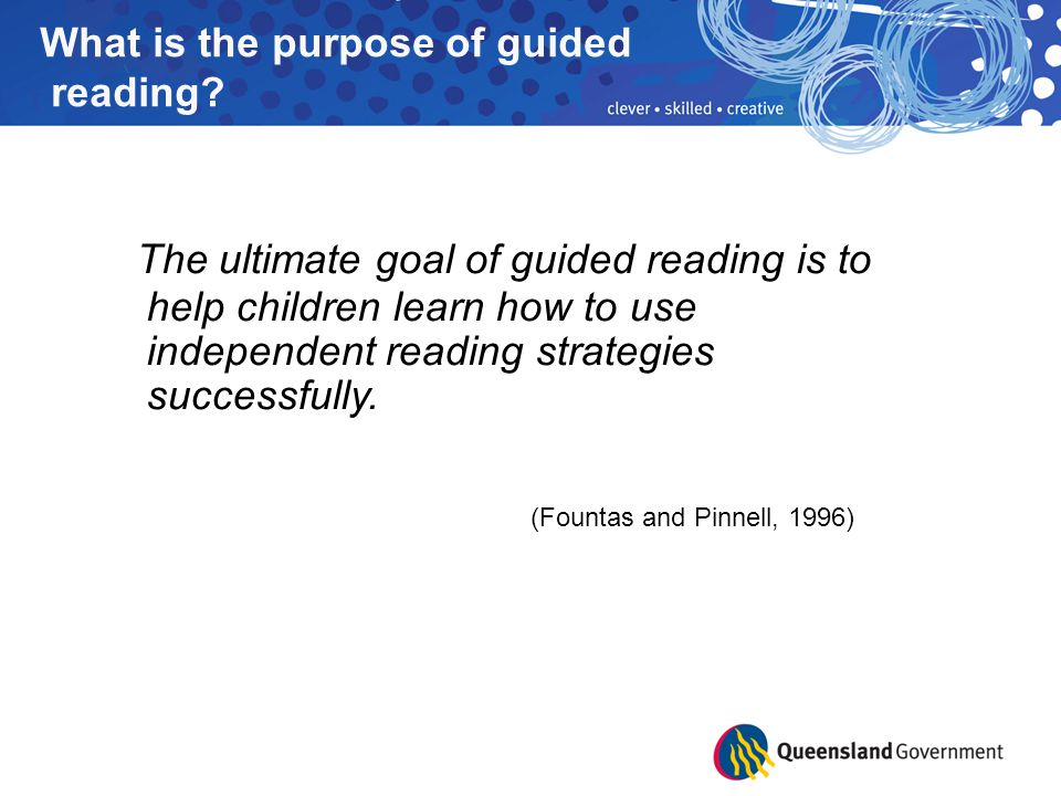 The ultimate goal of guided reading is to help children learn how to use independent reading strategies successfully. (Fountas and Pinnell, 1996) What