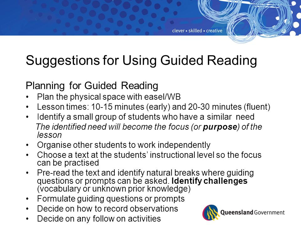 Suggestions for Using Guided Reading Planning for Guided Reading Plan the physical space with easel/WB Lesson times: 10-15 minutes (early) and 20-30 minutes (fluent) Identify a small group of students who have a similar need The identified need will become the focus (or purpose) of the lesson Organise other students to work independently Choose a text at the students' instructional level so the focus can be practised Pre-read the text and identify natural breaks where guiding questions or prompts can be asked.