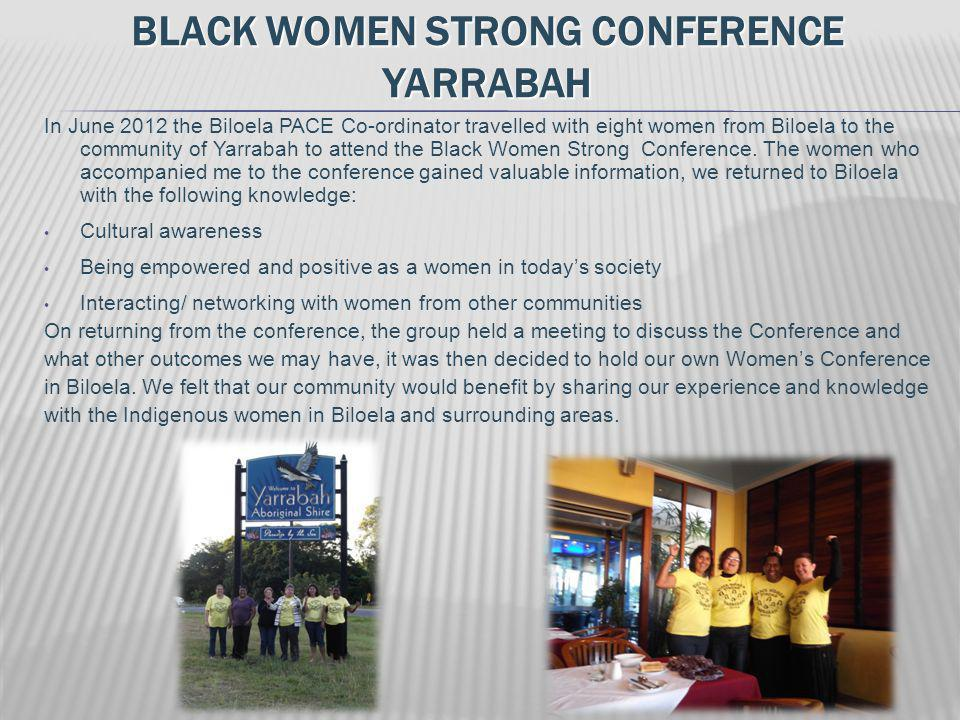 BLACK WOMEN STRONG CONFERENCE YARRABAH In June 2012 the Biloela PACE Co-ordinator travelled with eight women from Biloela to the community of Yarrabah to attend the Black Women Strong Conference.