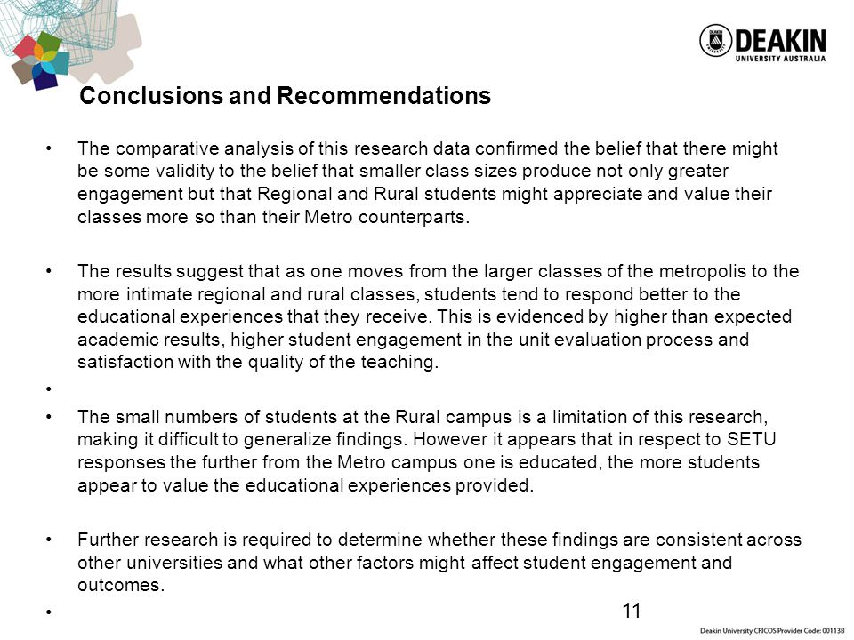 11 Conclusions and Recommendations The comparative analysis of this research data confirmed the belief that there might be some validity to the belief that smaller class sizes produce not only greater engagement but that Regional and Rural students might appreciate and value their classes more so than their Metro counterparts.