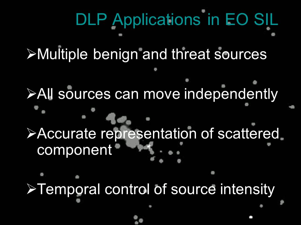 DLP Applications in EO SIL  Multiple benign and threat sources  All sources can move independently  Accurate representation of scattered component