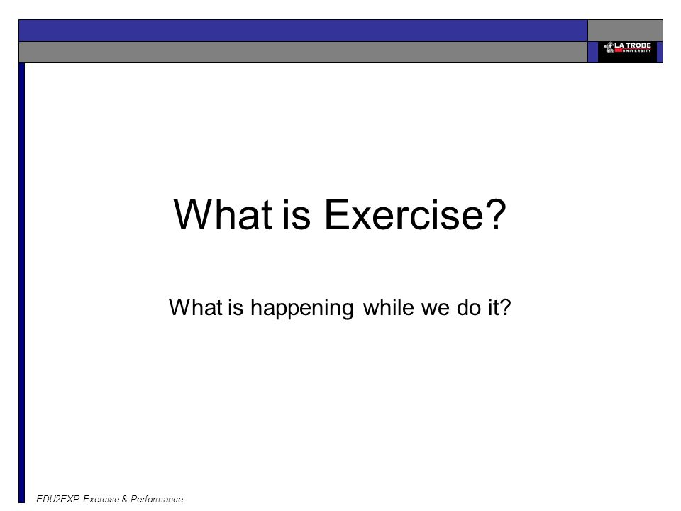 EDU2EXP Exercise & Performance What is Exercise What is happening while we do it