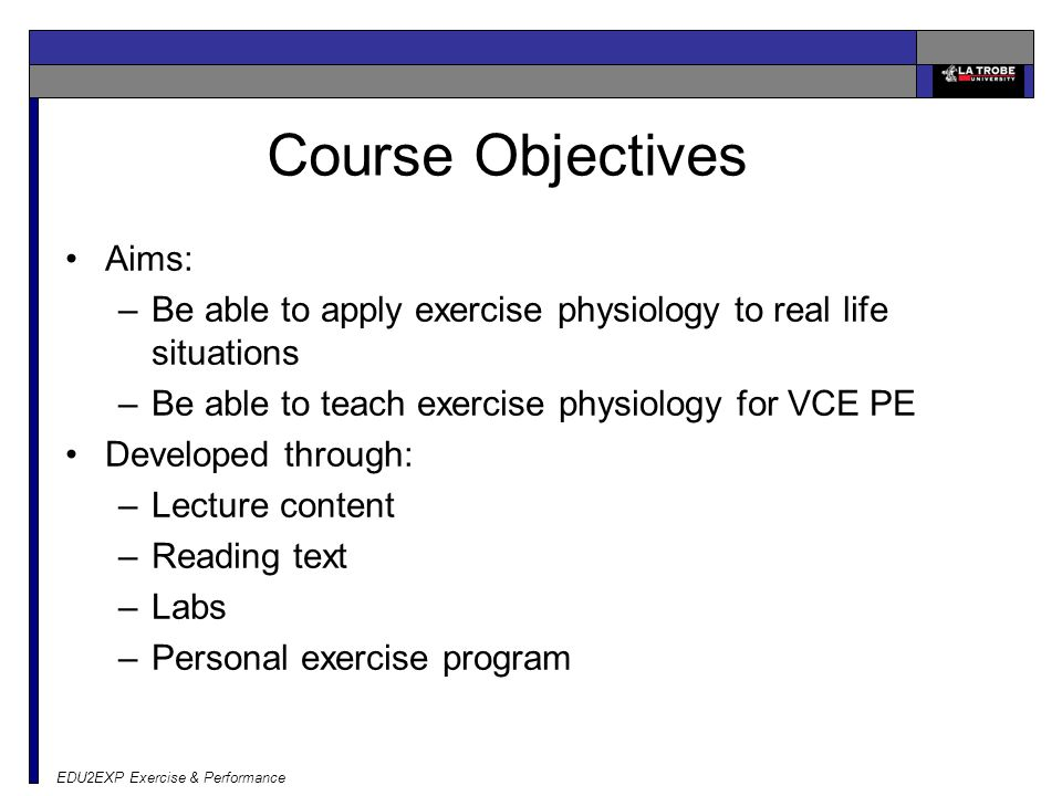 EDU2EXP Exercise & Performance Course Objectives Aims: –Be able to apply exercise physiology to real life situations –Be able to teach exercise physiology for VCE PE Developed through: –Lecture content –Reading text –Labs –Personal exercise program