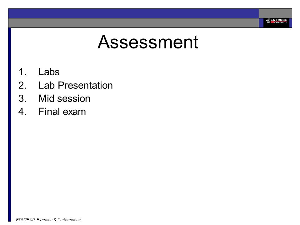 EDU2EXP Exercise & Performance Assessment 1.Labs 2.Lab Presentation 3.Mid session 4.Final exam