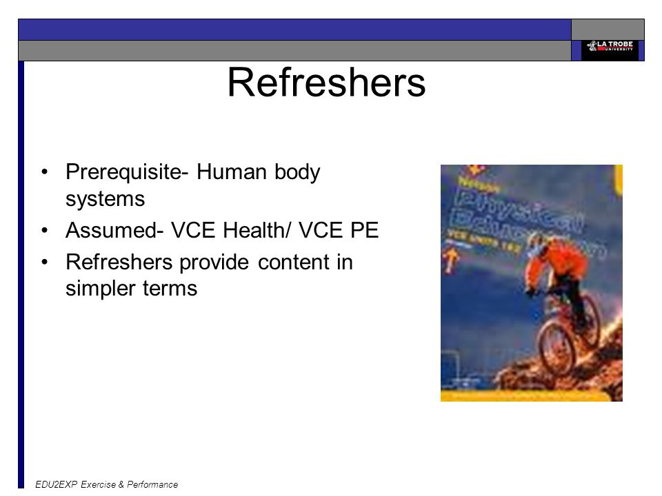 EDU2EXP Exercise & Performance Refreshers Prerequisite- Human body systems Assumed- VCE Health/ VCE PE Refreshers provide content in simpler terms