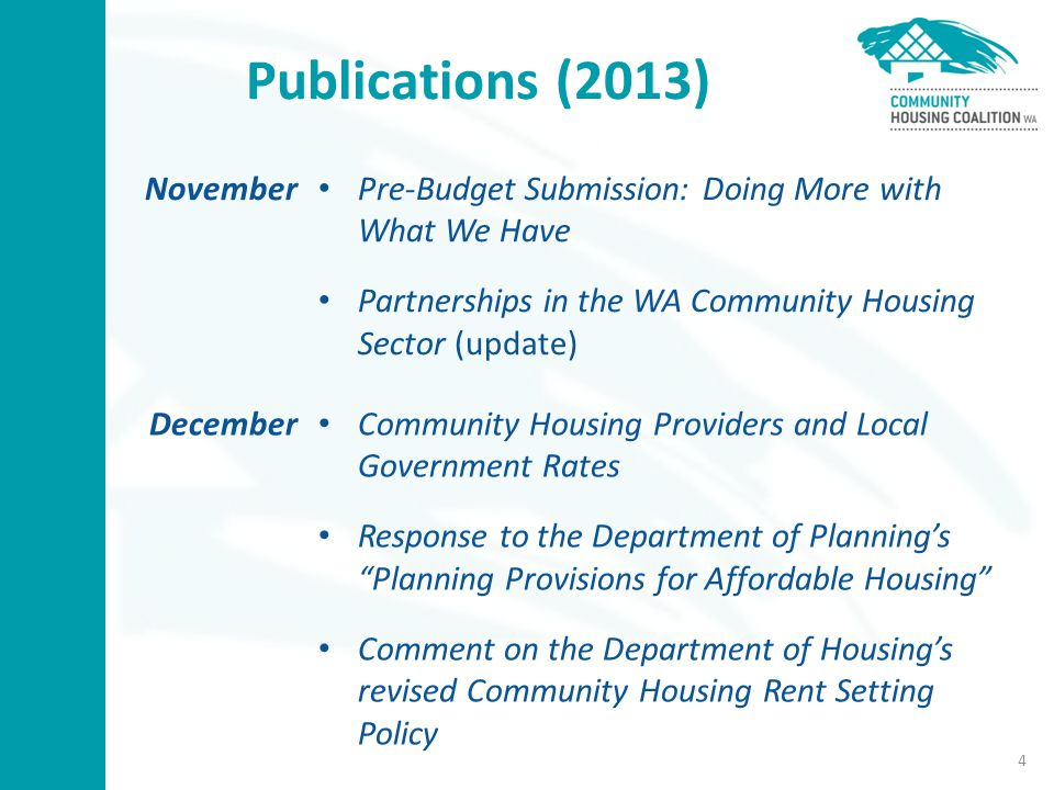 Publications (2013) November Pre-Budget Submission: Doing More with What We Have Partnerships in the WA Community Housing Sector (update) December Community Housing Providers and Local Government Rates Response to the Department of Planning's Planning Provisions for Affordable Housing Comment on the Department of Housing's revised Community Housing Rent Setting Policy 4