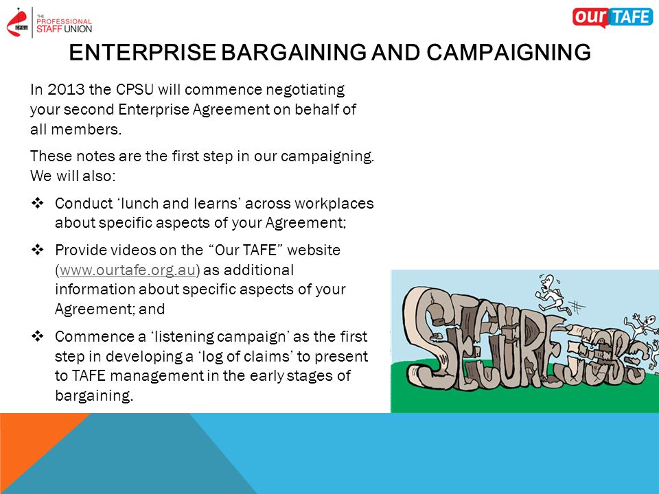 ENTERPRISE BARGAINING AND CAMPAIGNING In 2013 the CPSU will commence negotiating your second Enterprise Agreement on behalf of all members.