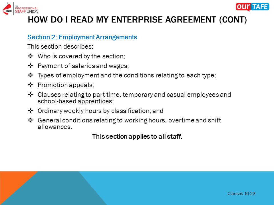 HOW DO I READ MY ENTERPRISE AGREEMENT (CONT) Section 2: Employment Arrangements This section describes:  Who is covered by the section;  Payment of salaries and wages;  Types of employment and the conditions relating to each type;  Promotion appeals;  Clauses relating to part-time, temporary and casual employees and school-based apprentices;  Ordinary weekly hours by classification; and  General conditions relating to working hours, overtime and shift allowances.